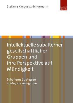 Intellektuelle subalterner gesellschaftlicher Gruppen und ihre Perspektive auf Mündigkeit von Kaygusuz-Schurmann,  Stefanie