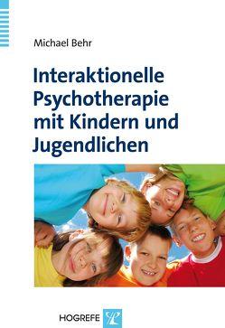 Interaktionelle Psychotherapie mit Kindern und Jugendlichen von Behr,  Michael