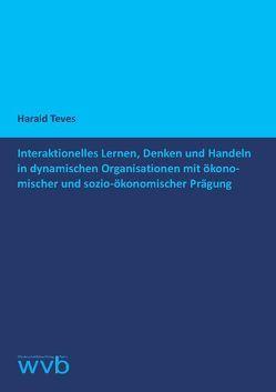 Interaktionelles Lernen, Denken und Handeln in dynamischen Organisationen mit ökonomischer und sozio-ökonomischer Prägung von Teves,  Harald