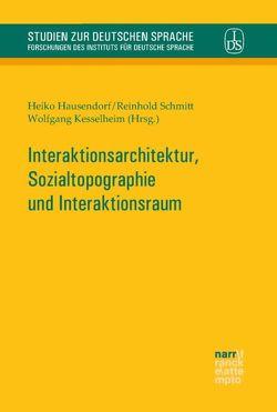 Interaktionsarchitektur, Sozialtopographie und Interaktionsraum von Hausendorf,  Heiko, Kesselheim,  Wolfgang, Schmitt,  Reinhold