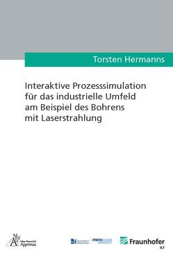Interaktive Prozesssimulation für das industrielle Umfeld am Beispiel des Bohrens mit Laserstrahlung von Hermanns,  Torsten