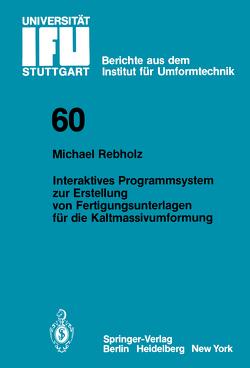 Interaktives Programmsystem zur Erstellung von Fertigungsunterlagen für die Kaltmassivumformung von Rebholz,  Michael