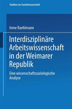 Interdisziplinäre Arbeitswissenschaft in der Weimarer Republik von Raehlmann,  Irene