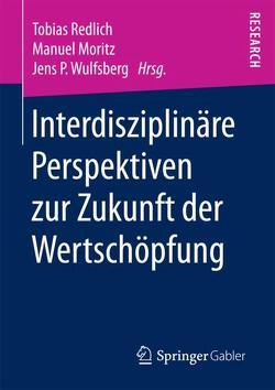 Interdisziplinäre Perspektiven zur Zukunft der Wertschöpfung von Moritz,  Manuel, Redlich,  Tobias, Wulfsberg,  Jens P.