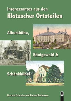 Interessantes aus den Klotzscher Ortsteilen Alberthöhe, Königswald & Schänkhübel von Rothmann,  Roland, Schreier,  Dietmar