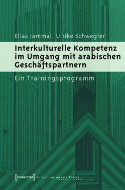 Interkulturelle Kompetenz im Umgang mit arabischen Geschäftspartnern von Jammal,  Elias, Schwegler,  Ulrike