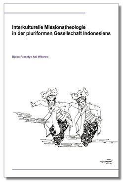Interkulturelle Missionstheologie in der pluriformen Gesellschaft Indonesiens von Wibowo,  Djoko Prasetyo Adi