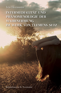 Intermedialität und Phänomenologie der Wahrnehmung im Werk von Clemens Setz von Hermann,  Iris