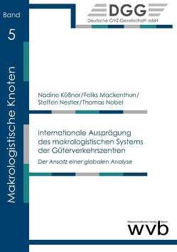 Internationale Ausprägung des makrologistischen Systems der Güterverkehrszentren von Küßner,  Nadine, Mackenthun,  Feliks, Nestler,  Steffen, Nobel,  Thomas