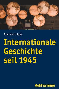 Internationale Geschichte seit 1945 von Hilger,  Andreas