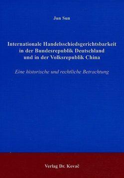 Internationale Handelsschiedsgerichtsbarkeit in der Bundesrepublik Deutschland und in der Volksrepublik China von Sun,  Jun