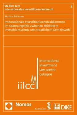 Internationale Investitionsschutzabkommen im Spannungsfeld zwischen effektivem Investitionsschutz und staatlichem Gemeinwohl von Perkams,  Markus