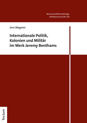 Internationale Politik, Kolonien und Militär im Werk Jeremy Benthams von Wegener,  Jens