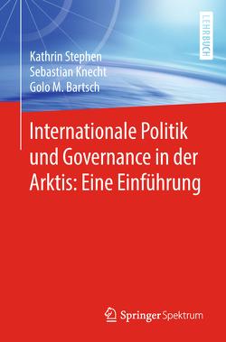 Internationale Politik und Governance in der Arktis: Eine Einführung von Bartsch,  Golo M., Knecht,  Sebastian, Stephen,  Kathrin