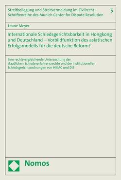 Internationale Schiedsgerichtsbarkeit in Hongkong und Deutschland – Vorbildfunktion des asiatischen Erfolgsmodells für die deutsche Reform? von Meyer,  Leane