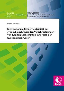 Internationale Steuerneutralität bei grenzüberschreitenden Verschmelzungen von Kapitalgesellschaften innerhalb der Europäischen Union von Herbort,  Marcel