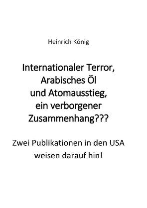 Internationaler Terror, Arabisches Öl und Atomausstieg, ein verborgener Zusammenhang??? von König,  Heinrich