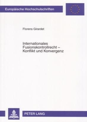 Internationales Fusionskontrollrecht – Konflikt und Konvergenz von Girardet,  Florens