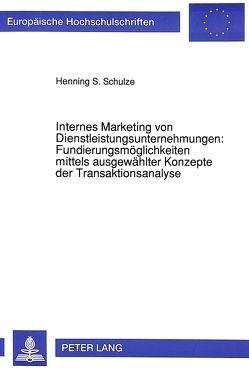 Internes Marketing von Dienstleistungsunternehmungen: Fundierungsmöglichkeiten mittels ausgewählter Konzepte der Transaktionsanalyse von Schulze,  Henning