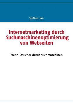 Internetmarketing durch Suchmaschinenoptimierung von Webseiten von Siefken,  Jan