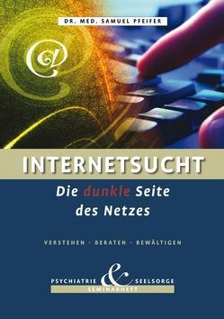 Internetsucht – Die dunkle Seite des Netzes – Verstehen, Beraten, Bewältigen von Pfeifer,  Samuel