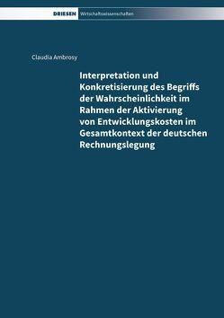 Interpretation und Konkretisierung des Begriffs der Wahrscheinlichkeit im Rahmen der Aktivierung von Entwicklungskosten im Gesamtkontext der deutschen Rechnungslegung von Ambrosy,  Claudia