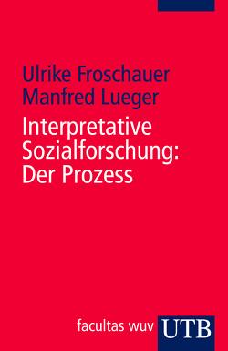 Interpretative Sozialforschung: Der Prozess von Froschauer,  Ulrike, Lueger,  Manfred