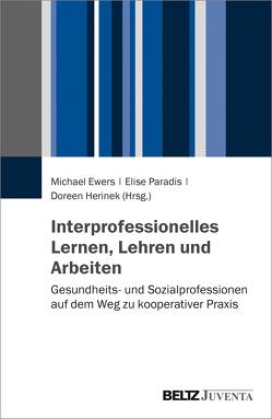 Interprofessionell Lernen, Lehren und Arbeiten von Ewers,  Michael, Herinek,  Doreen, Paradis,  Elise