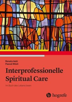 Interprofessionelle Spiritual Care von Aebi,  Renata, Mösli,  Pascal