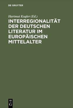 Interregionalität der deutschen Literatur im europäischen Mittelalter von Kugler,  Hartmut