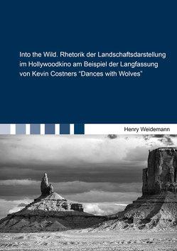 """Into the Wild. Rhetorik der Landschaftsdarstellung im Hollywoodkino am Beispiel der Langfassung von Kevin Costners """"Dances with Wolves"""" von Weidemann,  Henry"""