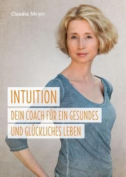 Intuition – Dein Coach für ein gesundes und glückliches Leben von Meyer,  Claudia