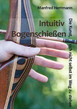Intuitiv Bogenschießen – Die Kunst, sich nicht selbst im Weg zu stehen von Herrmann,  Manfred