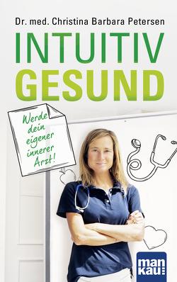 Intuitiv gesund. Werde dein eigener innerer Arzt! von Petersen,  Dr. med. Christina Barbara