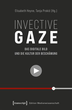 Invective Gaze – Das digitale Bild und die Kultur der Beschämung von Heyne,  Elisabeth, Prokic,  Tanja