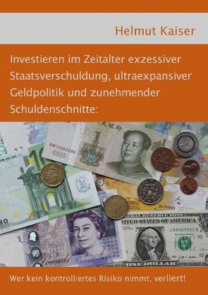 Investieren im Zeitalter exzessiver Staatsverschuldung, ultraexpansiver Geldpolitik und zunehmender Schuldenschnitte von Kaiser,  Helmut
