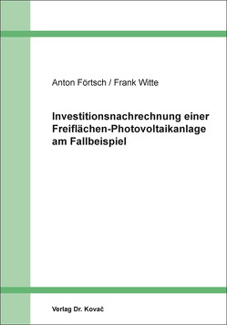 Investitionsnachrechnung einer Freiflächen-Photovoltaikanlage am Fallbeispiel von Förtsch,  Anton, Witte,  Frank