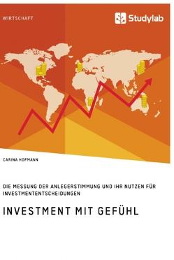 Investment mit Gefühl. Die Messung der Anlegerstimmung und ihr Nutzen für Investmententscheidungen von Hofmann,  Carina