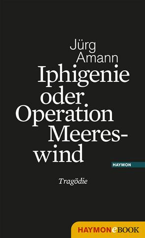 Iphigenie oder Operation Meereswind von Amann,  Jürg
