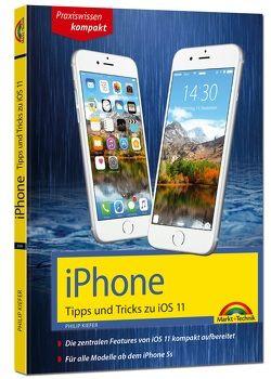 iPhone Tipps und Tricks zu iOS 11 – aktuell für alle Modelle iPhone 8, 8 Plus und X und ab iPhone 5S, iPhone 6, iPhone 7 von Kiefer,  Philip