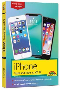 iPhone Tipps und Tricks zu iOS 12 – zu allen aktuellen iPhones und Modellen 8, 8 Plus und X, ab iPhone 5S, iPhone 6, iPhone 7 – komplett in Farbe von Kiefer,  Philip