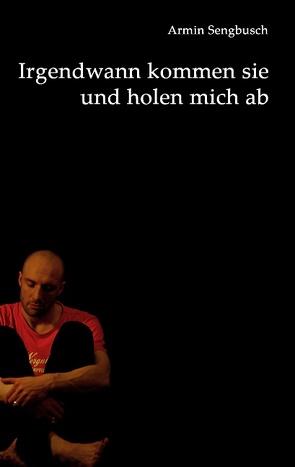 Irgendwann kommen sie und holen mich ab von Sengbusch,  Armin