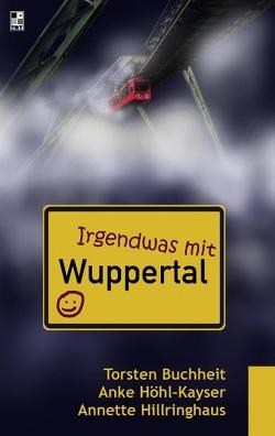 Irgendwas mit Wuppertal von Buchheit,  Torsten, Hillringhaus,  Annette, Höhl-Kayser,  Anke