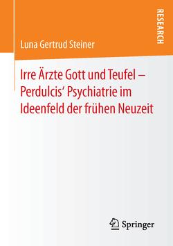 Irre Ärzte Gott und Teufel – Perdulcis' Psychiatrie im Ideenfeld der frühen Neuzeit von Steiner,  Luna Gertrud