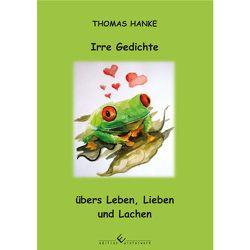 Irre Gedichte übers Leben, Lieben und Lachen von Hanke,  Thomas
