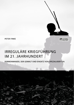 Irreguläre Kriegführung im 21. Jahrhundert. Formenwandel der Gewalt und Einsatz von Spezialkräften von Finke,  Peter