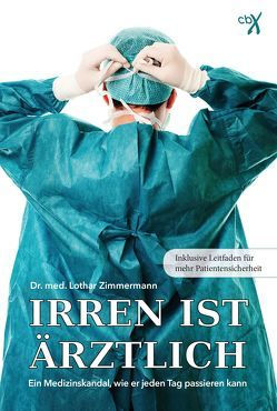 Irren ist ärztlich – ein Medizinskandal, wie er jeden Tag passieren kann von Zimmermann,  Lothar