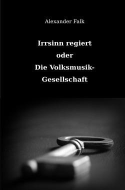Irrsinn regiert oder Die Volksmusik-Gesellschaft von Falk,  Alexander