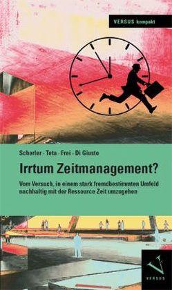 Irrtum Zeitmanagement? von Di Giusto,  Flavio, Frei,  Claudia, Scherler,  Patrik, Teta,  Antonio