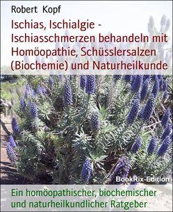 Ischias, Ischialgie – Ischiasschmerzen behandeln mit Homöopathie, Schüsslersalzen (Biochemie) und Naturheilkunde von Kopf,  Robert